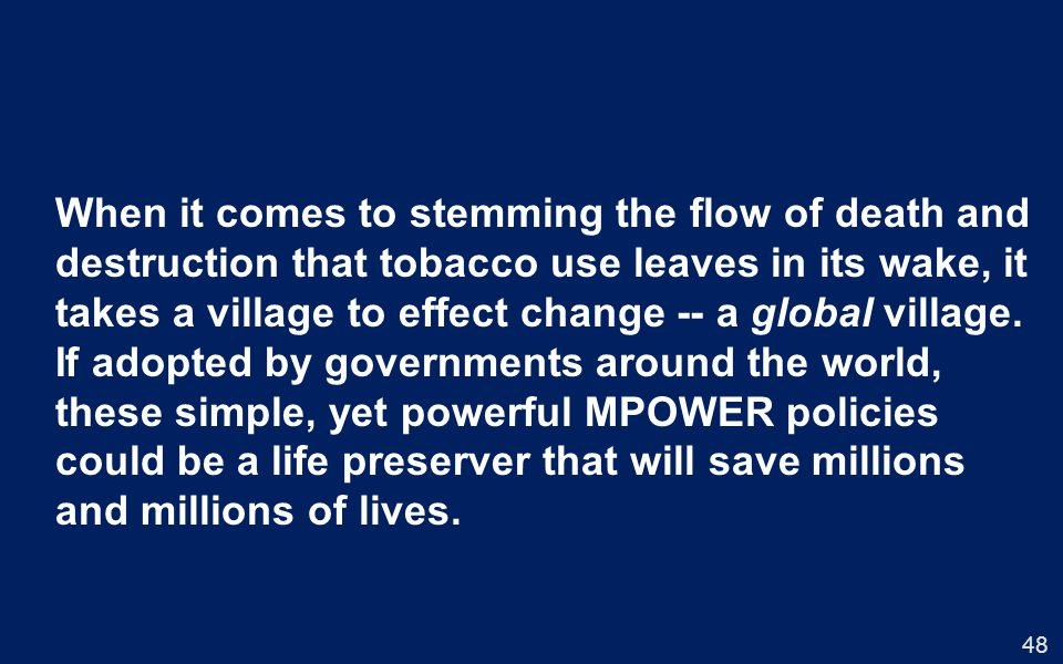 48 When it comes to stemming the flow of death and destruction that tobacco use leaves in its wake, it takes a village to effect change -- a global village.