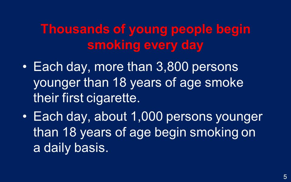 5 Thousands of young people begin smoking every day Each day, more than 3,800 persons younger than 18 years of age smoke their first cigarette. Each d