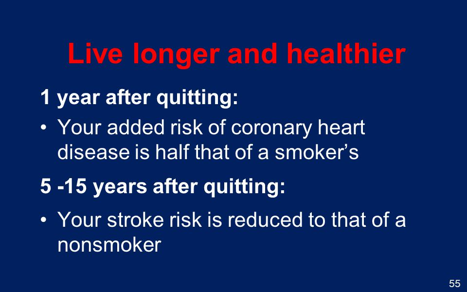 55 Live longer and healthier 1 year after quitting: Your added risk of coronary heart disease is half that of a smokers 5 -15 years after quitting: Your stroke risk is reduced to that of a nonsmoker