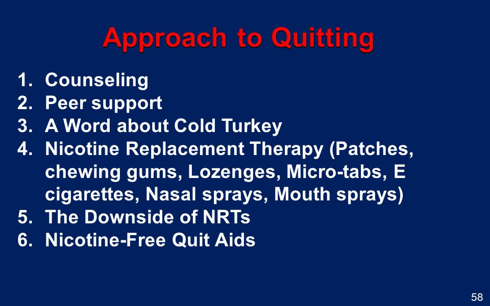 1.Counseling 2.Peer support 3.A Word about Cold Turkey 4.Nicotine Replacement Therapy (Patches, chewing gums, Lozenges, Micro-tabs, E cigarettes, Nasa