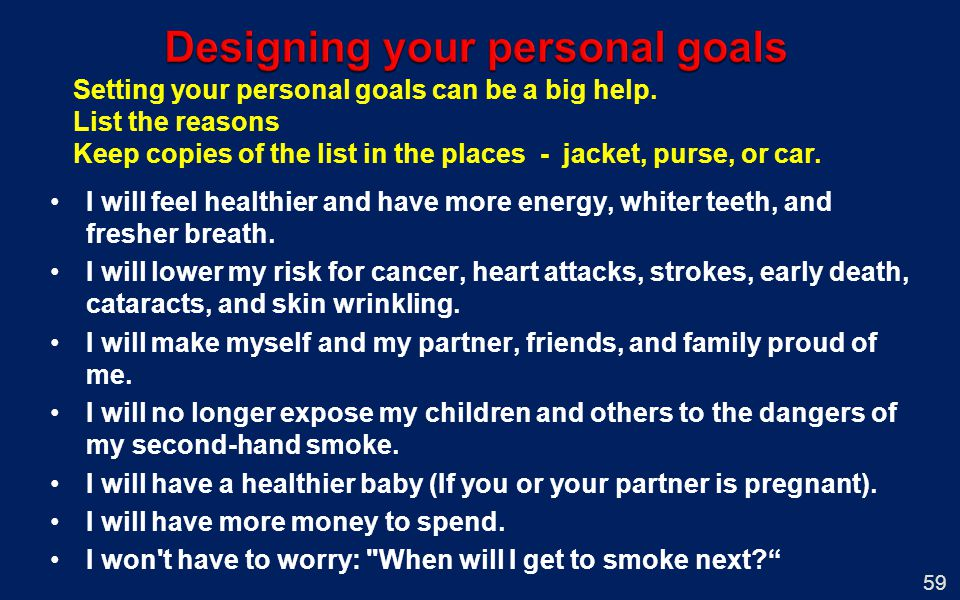Setting your personal goals can be a big help. List the reasons Keep copies of the list in the places - jacket, purse, or car. 59 I will feel healthie