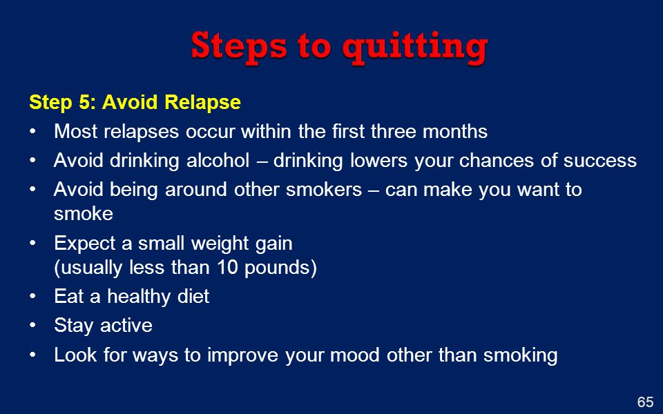 65 Step 5: Avoid Relapse Most relapses occur within the first three months Avoid drinking alcohol – drinking lowers your chances of success Avoid being around other smokers – can make you want to smoke Expect a small weight gain (usually less than 10 pounds) Eat a healthy diet Stay active Look for ways to improve your mood other than smoking
