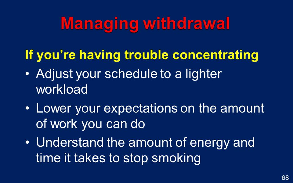 68 If youre having trouble concentrating Adjust your schedule to a lighter workload Lower your expectations on the amount of work you can do Understand the amount of energy and time it takes to stop smoking