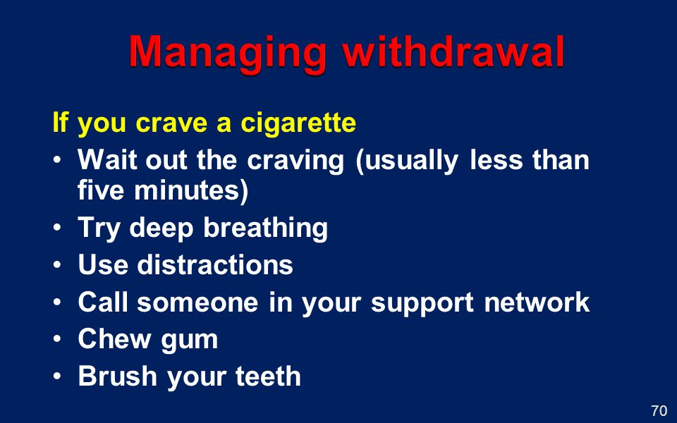 70 If you crave a cigarette Wait out the craving (usually less than five minutes) Try deep breathing Use distractions Call someone in your support net