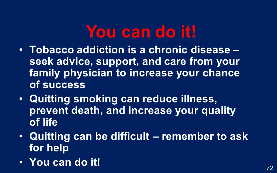 72 You can do it! Tobacco addiction is a chronic disease – seek advice, support, and care from your family physician to increase your chance of succes