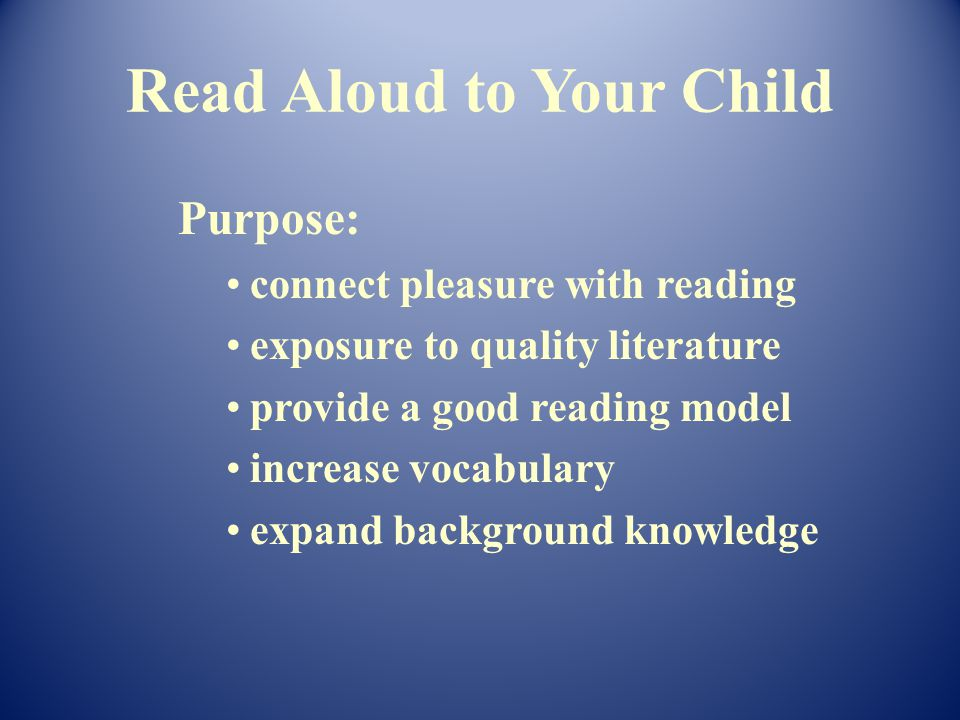 Purpose: connect pleasure with reading exposure to quality literature provide a good reading model increase vocabulary expand background knowledge Read Aloud to Your Child
