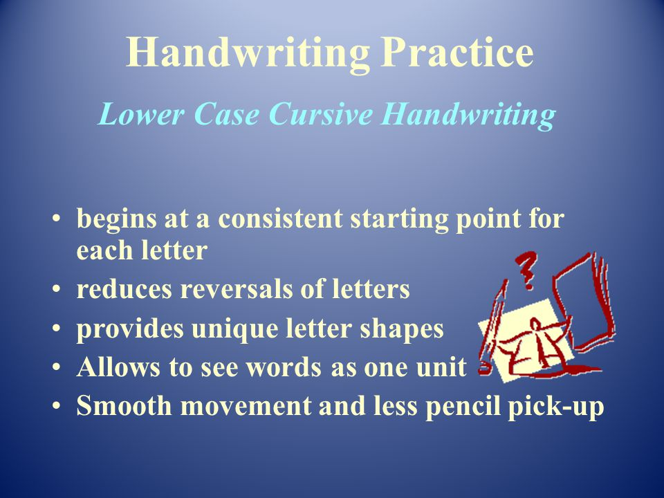 begins at a consistent starting point for each letter reduces reversals of letters provides unique letter shapes Allows to see words as one unit Smooth movement and less pencil pick-up Handwriting Practice Lower Case Cursive Handwriting