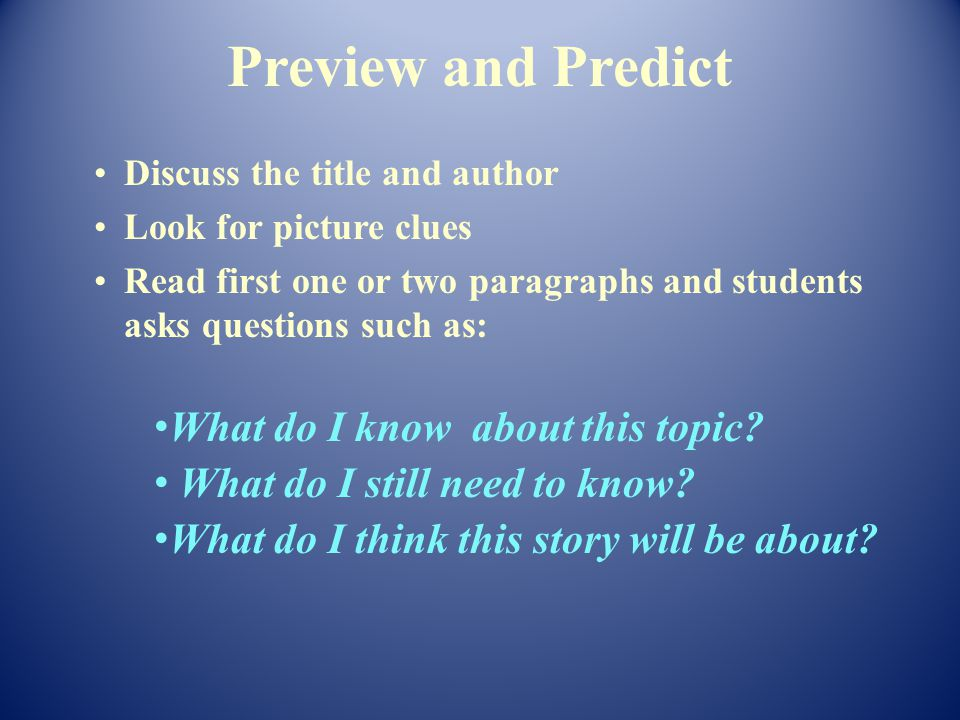 Discuss the title and author Look for picture clues Read first one or two paragraphs and students asks questions such as: What do I know about this topic.