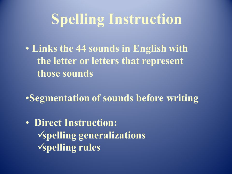 Links the 44 sounds in English with the letter or letters that represent those sounds Segmentation of sounds before writing Direct Instruction: spelling generalizations spelling rules Spelling Instruction