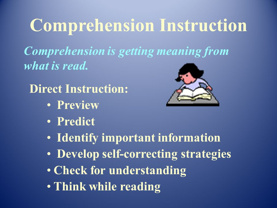 Direct Instruction: Preview Predict Identify important information Develop self-correcting strategies Check for understanding Think while reading Comprehension is getting meaning from what is read.