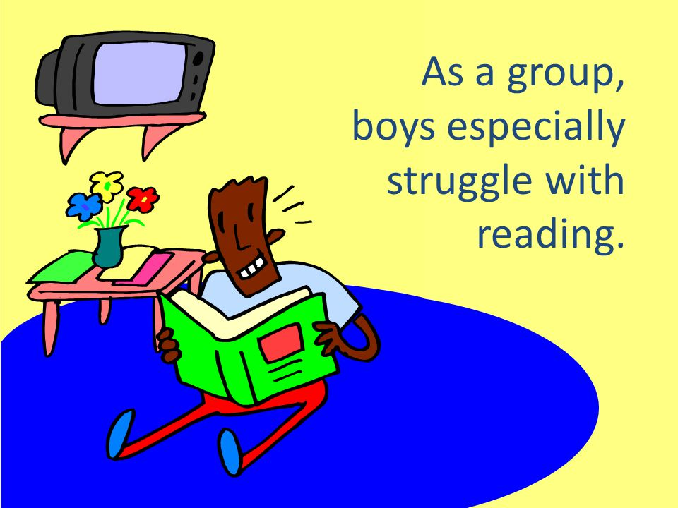 As a group, boys especially struggle with reading.