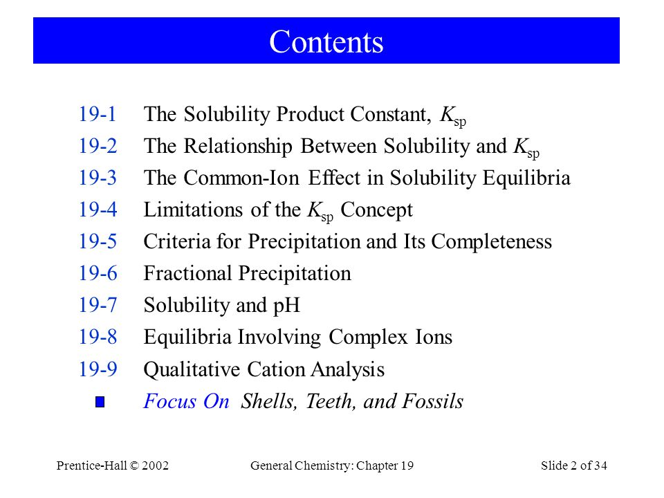 Prentice-Hall © 2002General Chemistry: Chapter 19Slide 2 of 34 Contents 19-1The Solubility Product Constant, K sp 19-2The Relationship Between Solubility and K sp 19-3The Common-Ion Effect in Solubility Equilibria 19-4Limitations of the K sp Concept 19-5Criteria for Precipitation and Its Completeness 19-6Fractional Precipitation 19-7Solubility and pH 19-8Equilibria Involving Complex Ions 19-9Qualitative Cation Analysis Focus On Shells, Teeth, and Fossils