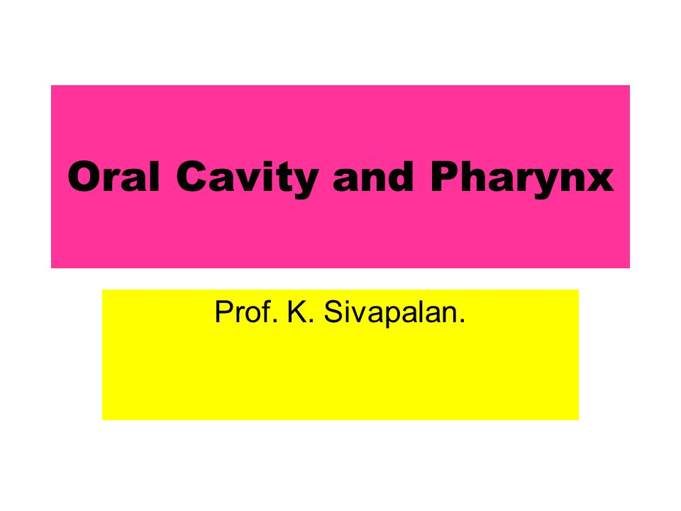 Oral Cavity and Pharynx Prof. K. Sivapalan.