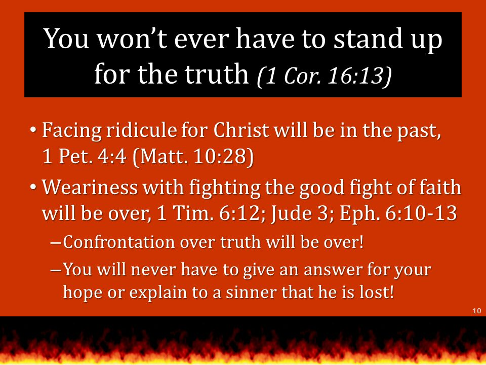 You wont ever have to stand up for the truth (1 Cor.