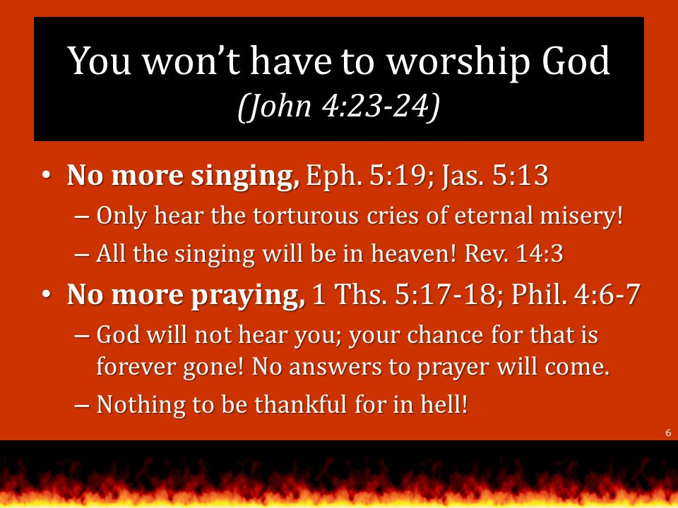 You wont have to worship God (John 4:23-24) No more singing, Eph.