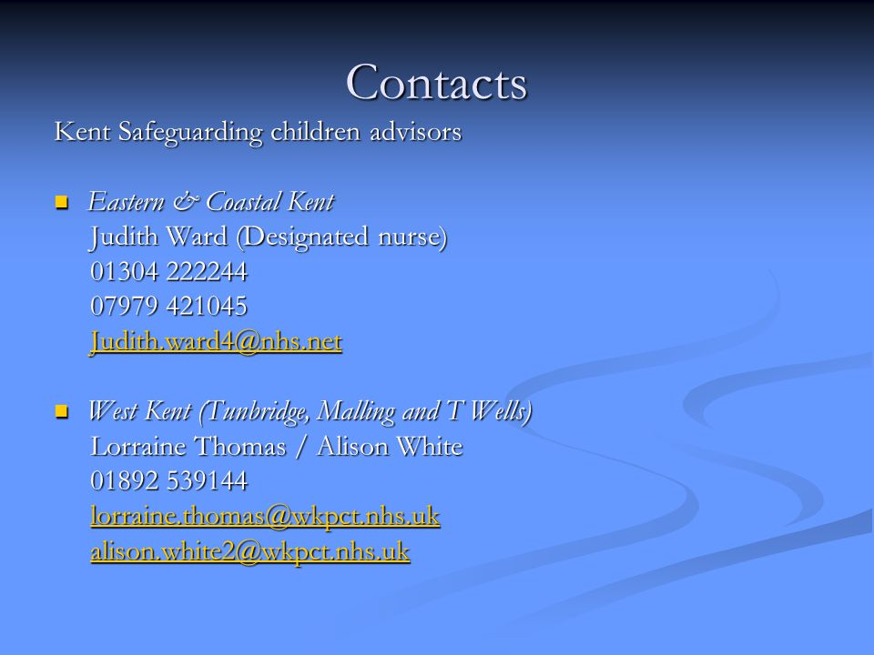 Contacts Kent Safeguarding children advisors Eastern & Coastal Kent Eastern & Coastal Kent Judith Ward (Designated nurse) Judith Ward (Designated nurse) 01304 222244 01304 222244 07979 421045 07979 421045 Judith.ward4@nhs.net Judith.ward4@nhs.netJudith.ward4@nhs.net West Kent (Tunbridge, Malling and T Wells) West Kent (Tunbridge, Malling and T Wells) Lorraine Thomas / Alison White Lorraine Thomas / Alison White 01892 539144 01892 539144 lorraine.thomas@wkpct.nhs.uk lorraine.thomas@wkpct.nhs.uklorraine.thomas@wkpct.nhs.uk alison.white2@wkpct.nhs.uk alison.white2@wkpct.nhs.ukalison.white2@wkpct.nhs.uk