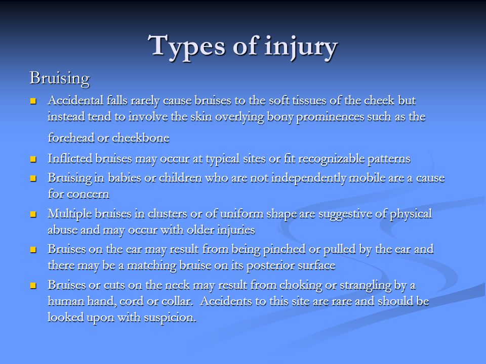 Types of injury Bruising Accidental falls rarely cause bruises to the soft tissues of the cheek but instead tend to involve the skin overlying bony prominences such as the forehead or cheekbone Accidental falls rarely cause bruises to the soft tissues of the cheek but instead tend to involve the skin overlying bony prominences such as the forehead or cheekbone Inflicted bruises may occur at typical sites or fit recognizable patterns Inflicted bruises may occur at typical sites or fit recognizable patterns Bruising in babies or children who are not independently mobile are a cause for concern Bruising in babies or children who are not independently mobile are a cause for concern Multiple bruises in clusters or of uniform shape are suggestive of physical abuse and may occur with older injuries Multiple bruises in clusters or of uniform shape are suggestive of physical abuse and may occur with older injuries Bruises on the ear may result from being pinched or pulled by the ear and there may be a matching bruise on its posterior surface Bruises on the ear may result from being pinched or pulled by the ear and there may be a matching bruise on its posterior surface Bruises or cuts on the neck may result from choking or strangling by a human hand, cord or collar.