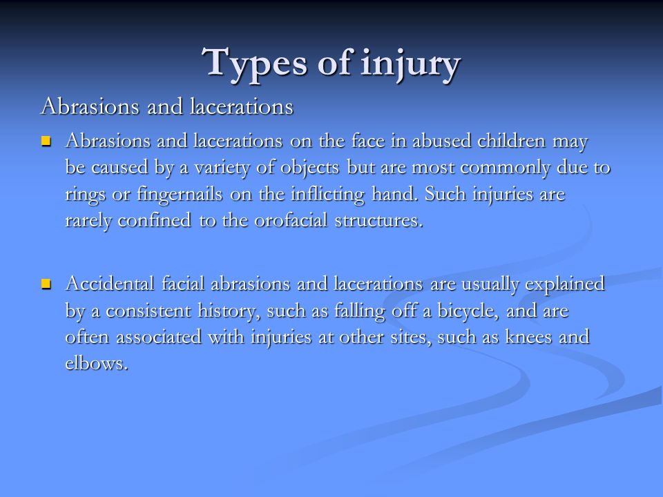 Types of injury Abrasions and lacerations Abrasions and lacerations on the face in abused children may be caused by a variety of objects but are most commonly due to rings or fingernails on the inflicting hand.