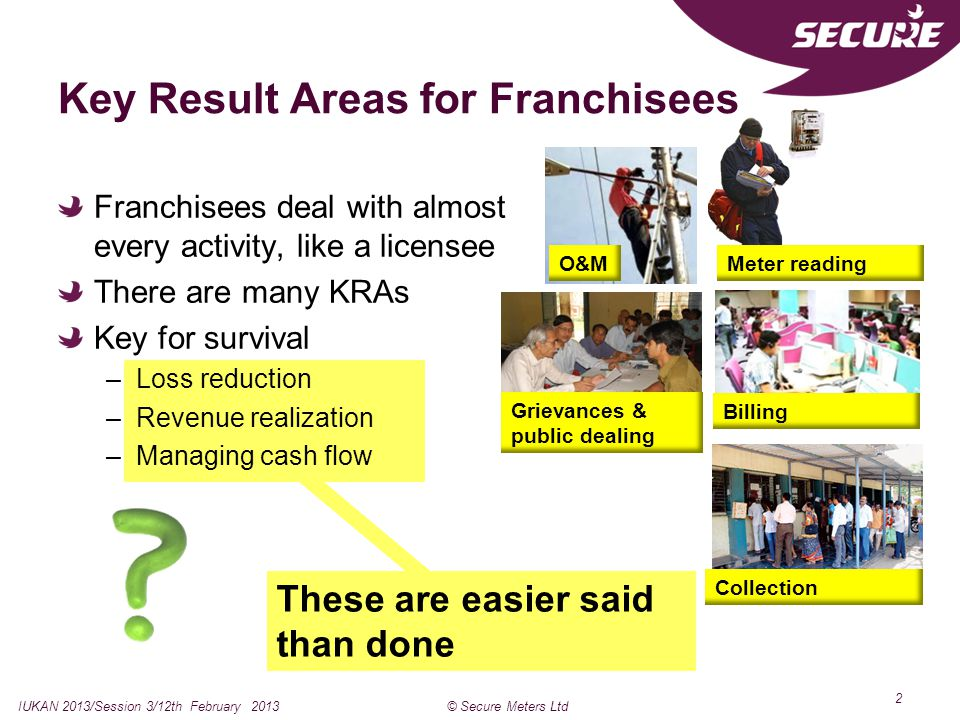 2 These are easier said than done Key Result Areas for Franchisees Franchisees deal with almost every activity, like a licensee There are many KRAs Key for survival –Loss reduction –Revenue realization –Managing cash flow IUKAN 2013/Session 3/12th February 2013© Secure Meters Ltd O&MMeter reading Billing Collection Grievances & public dealing