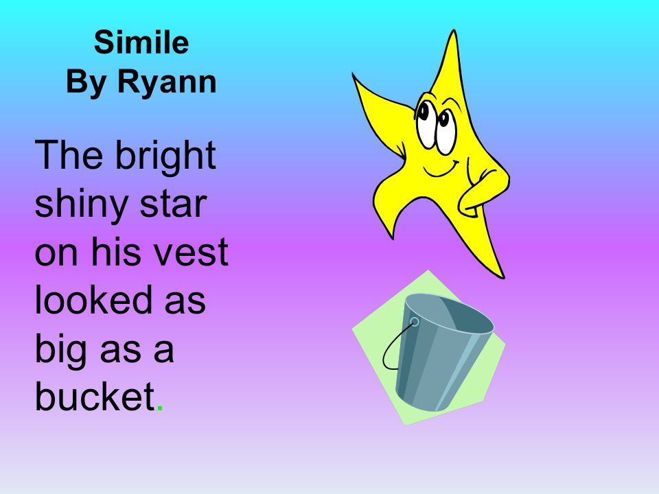 Simile By Ryann The bright shiny star on his vest looked as big as a bucket.