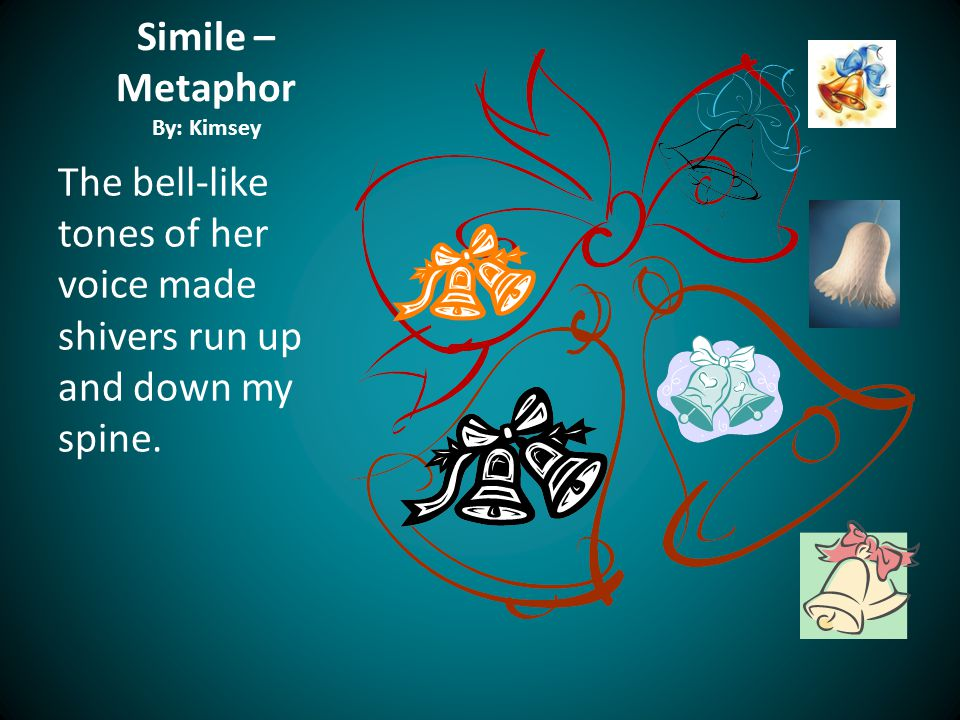Simile – Metaphor By: Kimsey The bell-like tones of her voice made shivers run up and down my spine.
