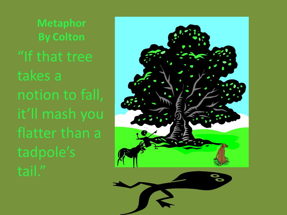 Metaphor By Colton If that tree takes a notion to fall, itll mash you flatter than a tadpoles tail.