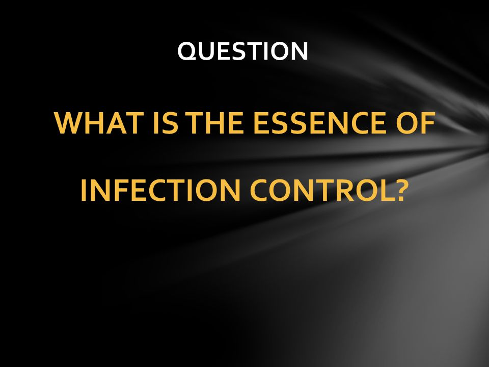 WHAT IS THE ESSENCE OF INFECTION CONTROL? QUESTION