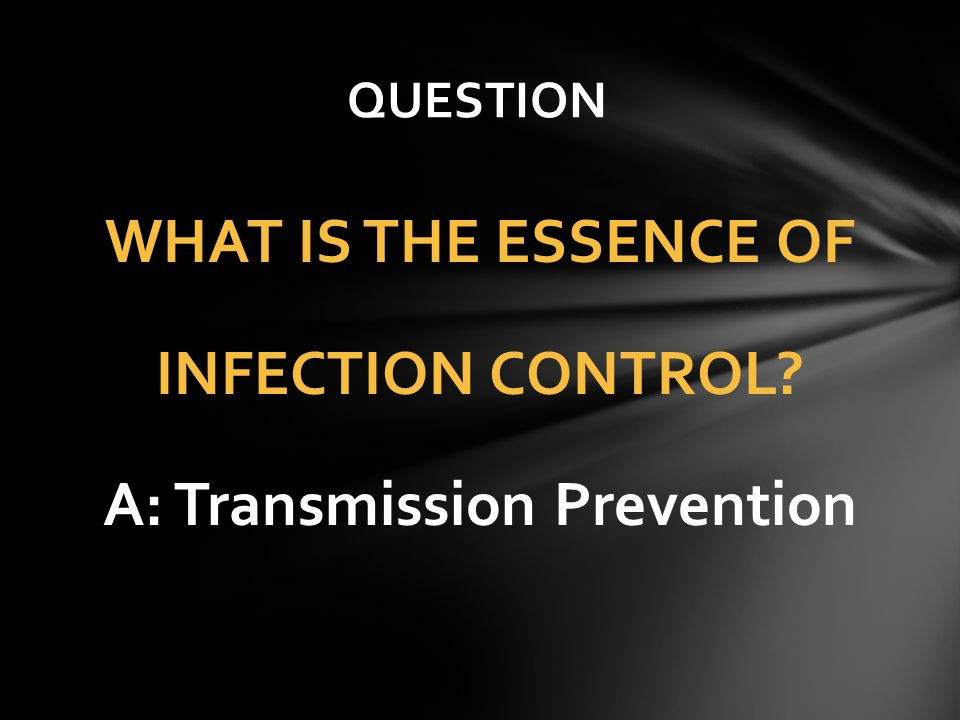WHAT IS THE ESSENCE OF INFECTION CONTROL? A: Transmission Prevention QUESTION