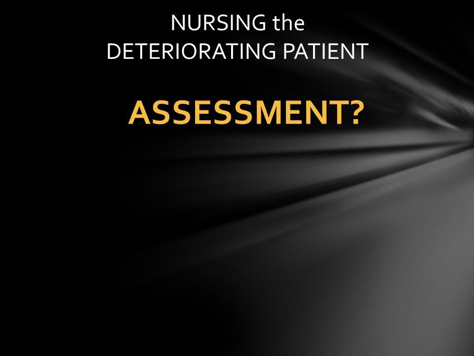 ASSESSMENT? NURSING the DETERIORATING PATIENT