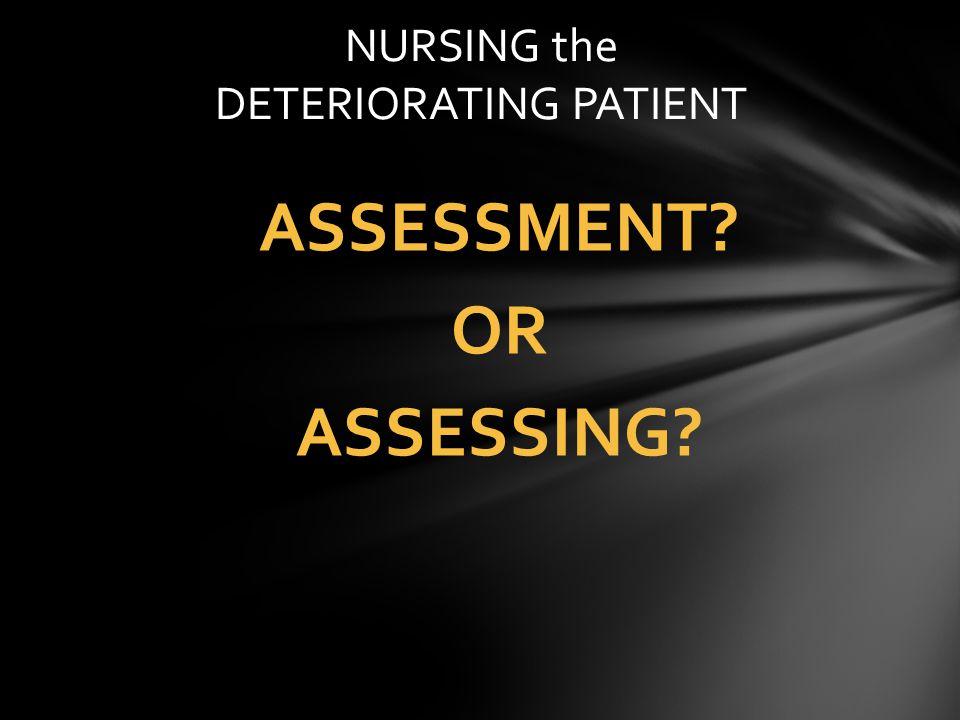 ASSESSMENT? OR ASSESSING? NURSING the DETERIORATING PATIENT