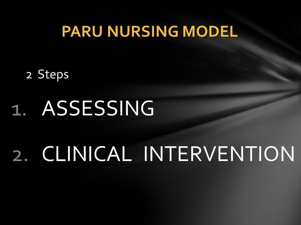 1.ASSESSING 2.CLINICAL INTERVENTION PARU NURSING MODEL 2 Steps