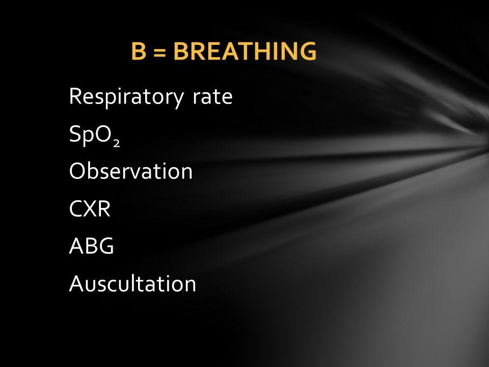 Respiratory rate SpO 2 Observation CXR ABG Auscultation B = BREATHING