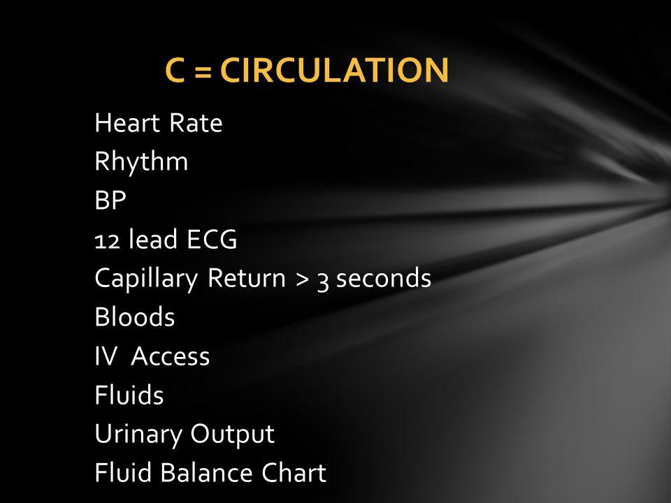 Heart Rate Rhythm BP 12 lead ECG Capillary Return > 3 seconds Bloods IV Access Fluids Urinary Output Fluid Balance Chart C = CIRCULATION