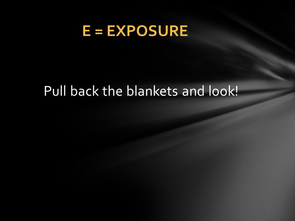 Pull back the blankets and look! E = EXPOSURE