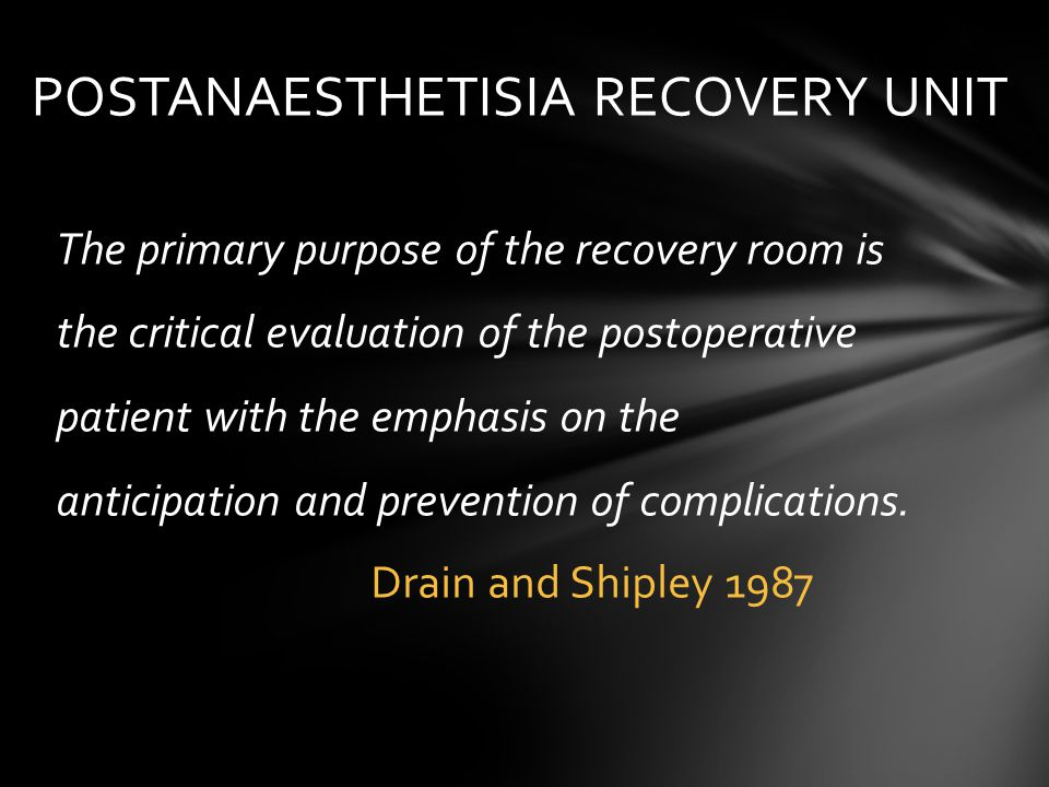 The primary purpose of the recovery room is the critical evaluation of the postoperative patient with the emphasis on the anticipation and prevention