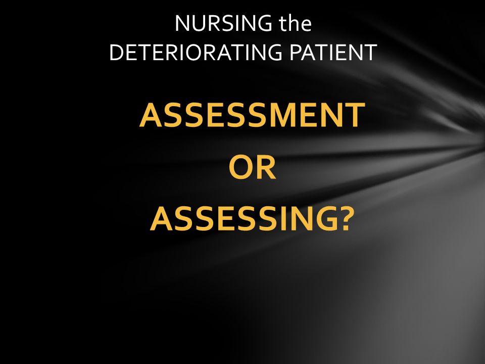 ASSESSMENT OR ASSESSING? NURSING the DETERIORATING PATIENT
