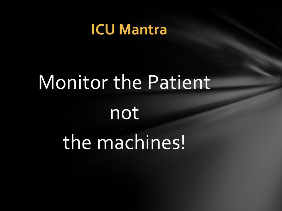 Monitor the Patient not the machines! ICU Mantra