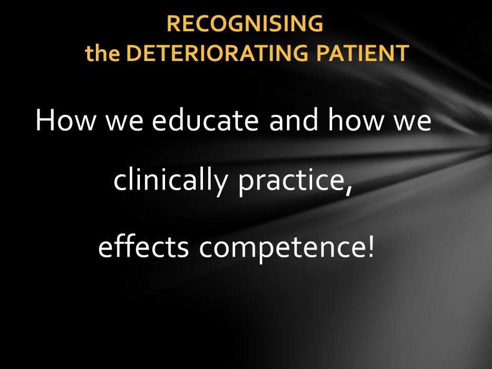RECOGNISING the DETERIORATING PATIENT How we educate and how we clinically practice, effects competence!