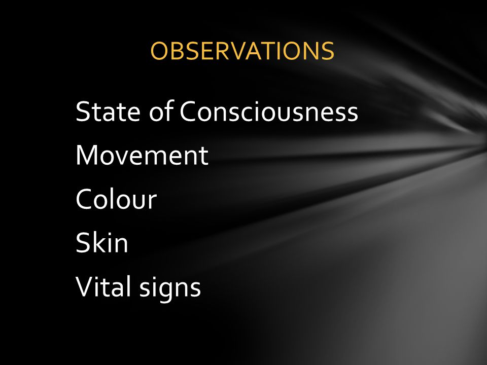 State of Consciousness Movement Colour Skin Vital signs OBSERVATIONS