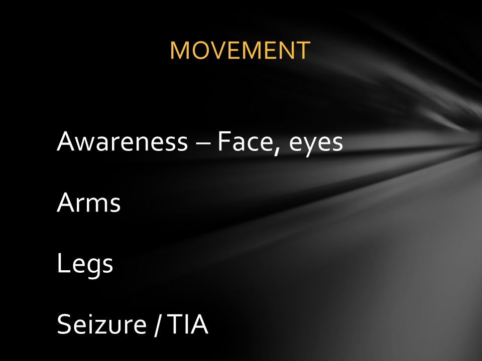 Awareness – Face, eyes Arms Legs Seizure / TIA MOVEMENT