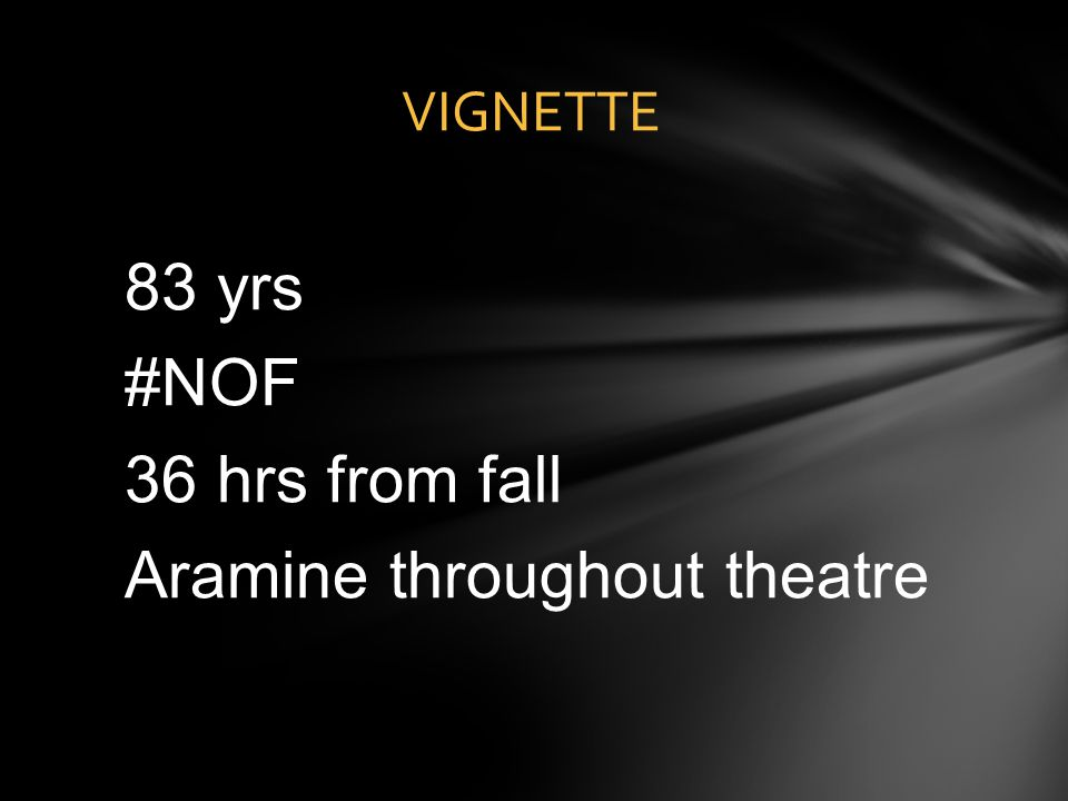 83 yrs #NOF 36 hrs from fall Aramine throughout theatre VIGNETTE