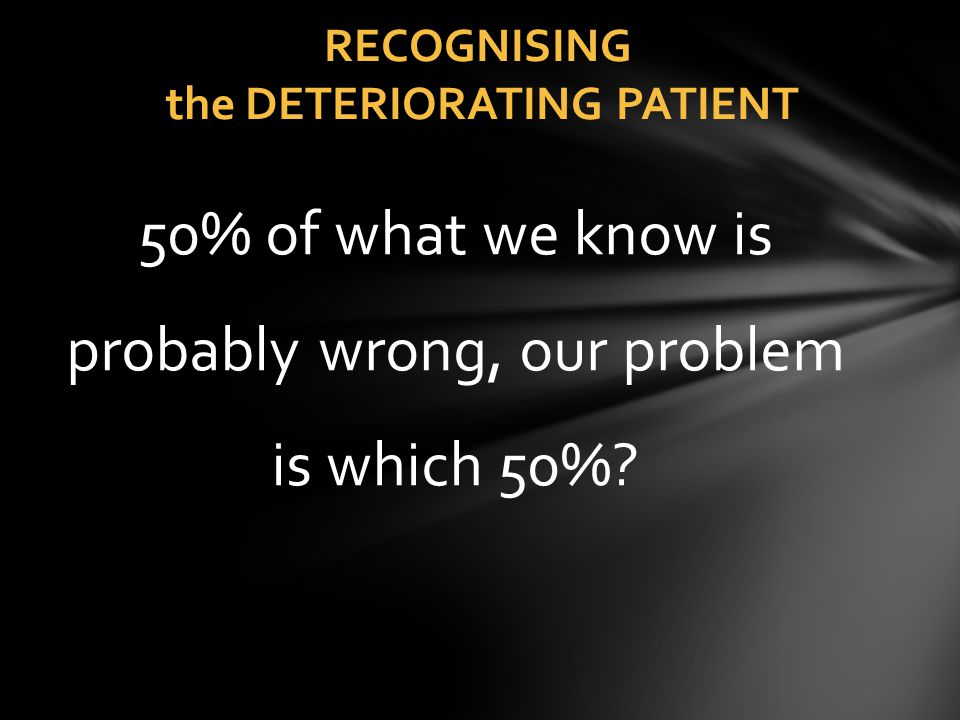 RECOGNISING the DETERIORATING PATIENT 50% of what we know is probably wrong, our problem is which 50%?