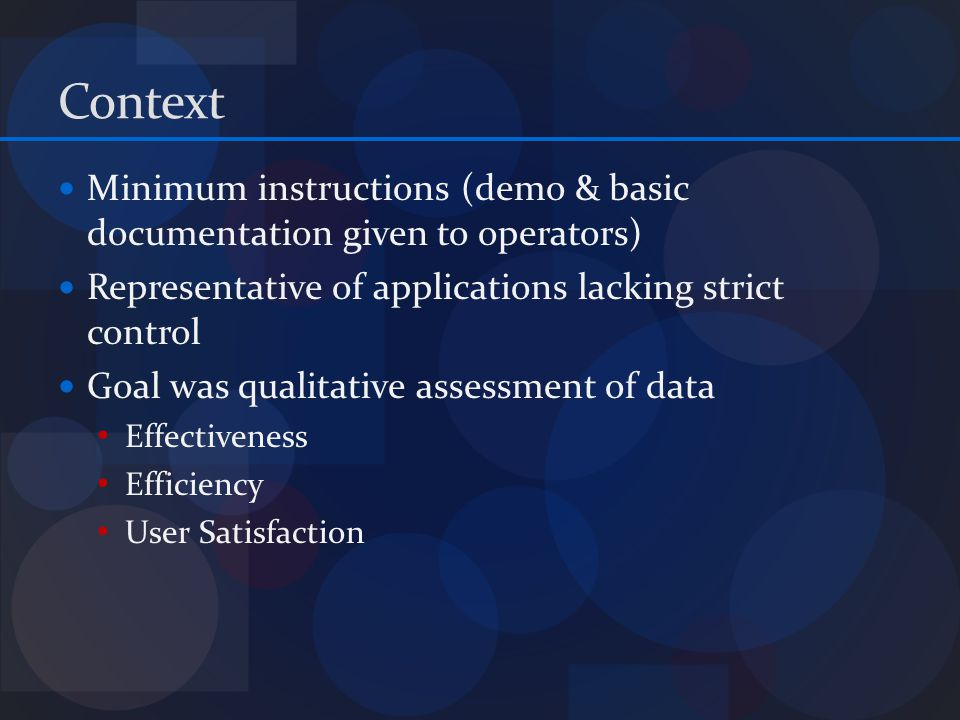 Context Minimum instructions (demo & basic documentation given to operators) Representative of applications lacking strict control Goal was qualitative assessment of data Effectiveness Efficiency User Satisfaction