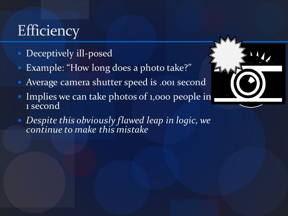Efficiency Deceptively ill-posed Example: How long does a photo take.