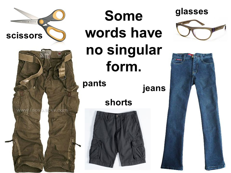 Some words have no singular form. scissors pants shorts jeans glasses