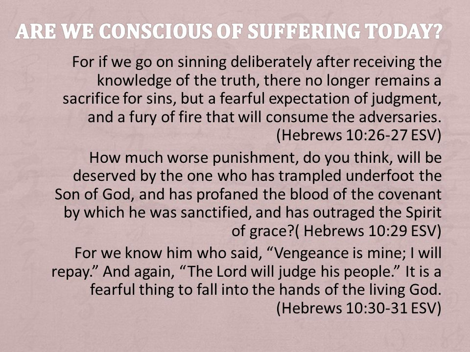 For if we go on sinning deliberately after receiving the knowledge of the truth, there no longer remains a sacrifice for sins, but a fearful expectation of judgment, and a fury of fire that will consume the adversaries.