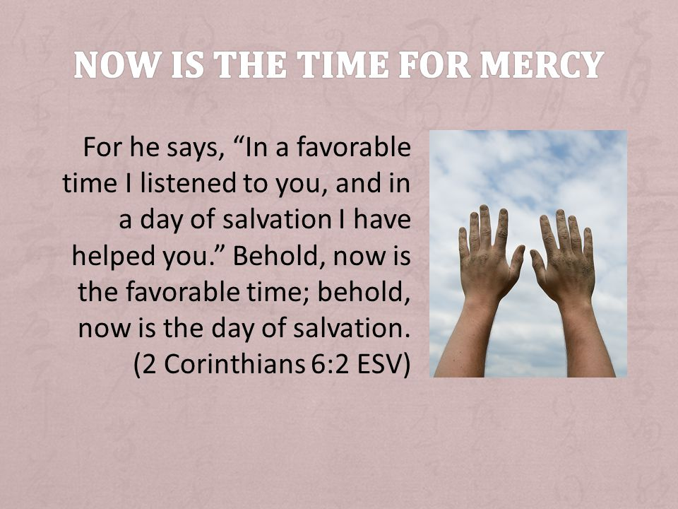 For he says, In a favorable time I listened to you, and in a day of salvation I have helped you.
