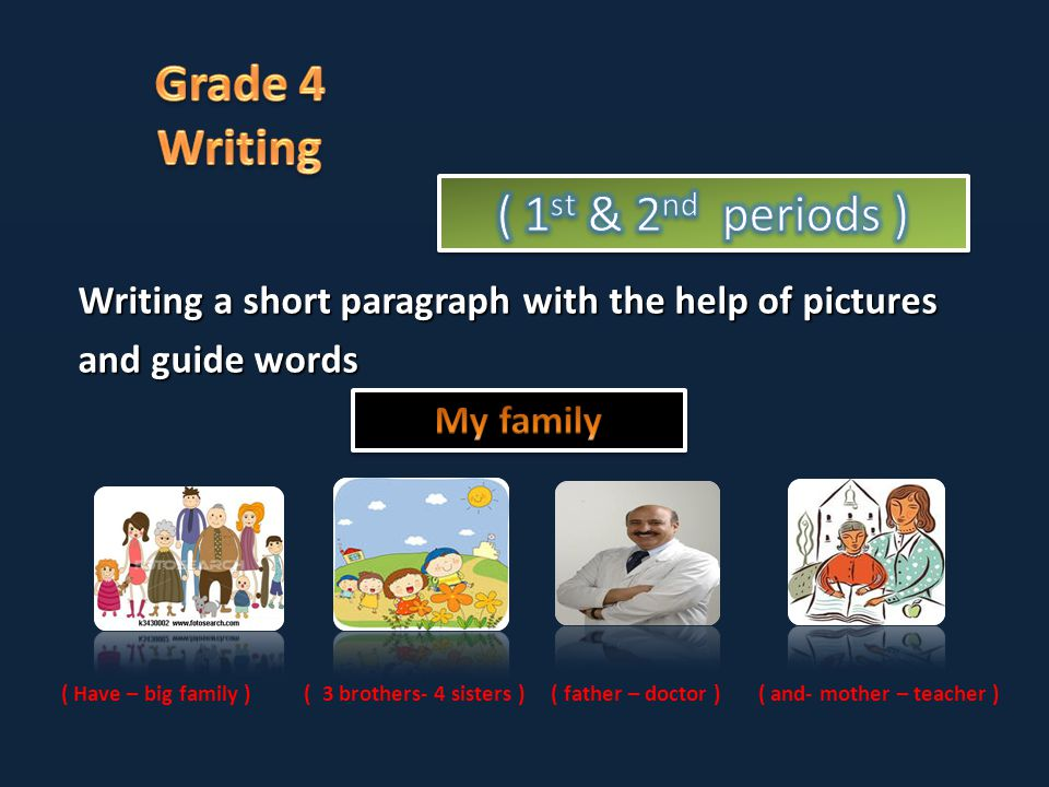Writing a short paragraph with the help of pictures and guide words ( Have – big family ) ( 3 brothers- 4 sisters ) ( father – doctor ) ( and- mother – teacher )