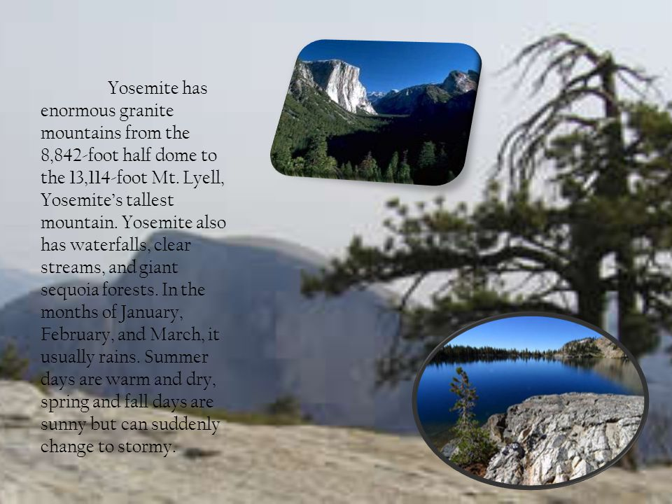 Yosemite has enormous granite mountains from the 8,842-foot half dome to the 13,114-foot Mt.