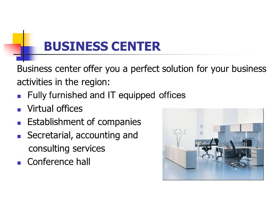 BUSINESS CENTER Business center offer you a perfect solution for your business activities in the region: Fully furnished and IT equipped offices Virtual offices Establishment of companies Secretarial, accounting and consulting services Conference hall